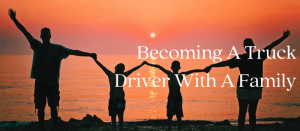 Becoming A Truck Driver With A Family