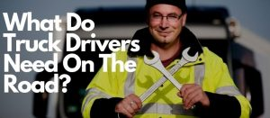 What Do Truck Drivers Need On The Road?
